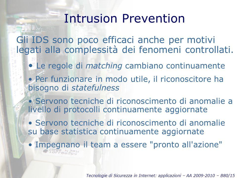 Tecnologie di Sicurezza in Internet: applicazioni – AA 2009-2010 – B80/15 Intrusion Prevention Gli IDS sono poco efficaci anche per motivi legati alla complessità dei fenomeni controllati.