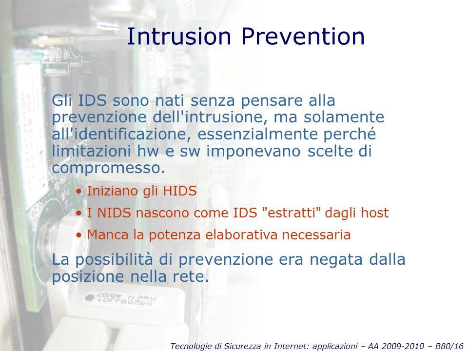 Tecnologie di Sicurezza in Internet: applicazioni – AA 2009-2010 – B80/16 Intrusion Prevention Gli IDS sono nati senza pensare alla prevenzione dell intrusione, ma solamente all identificazione, essenzialmente perché limitazioni hw e sw imponevano scelte di compromesso.