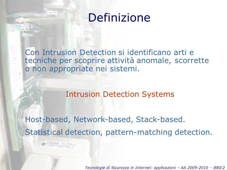 Tecnologie di Sicurezza in Internet: applicazioni – AA 2009-2010 – B80/2 Definizione Con Intrusion Detection si identificano arti e tecniche per scoprire attività anomale, scorrette o non appropriate nei sistemi.