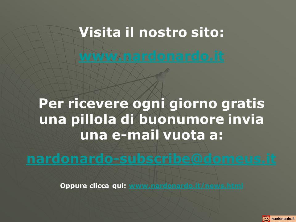 Visita il nostro sito: www.nardonardo.it Per ricevere ogni giorno gratis una pillola di buonumore invia una e-mail vuota a: nardonardo-subscribe@domeus.it Oppure clicca qui: www.nardonardo.it/news.htmlwww.nardonardo.it/news.html