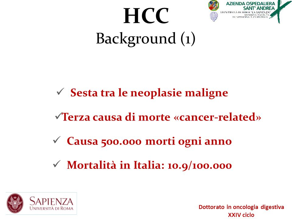 HCC Background (2) Insorge su cirrosi epatica (>90%) I causa di mortalità nei pazienti con cirrosi Prognosi migliorata nll'ultima decade Diagnosi in «advanced stage» Dottorato in oncologia digestiva XXIV ciclo