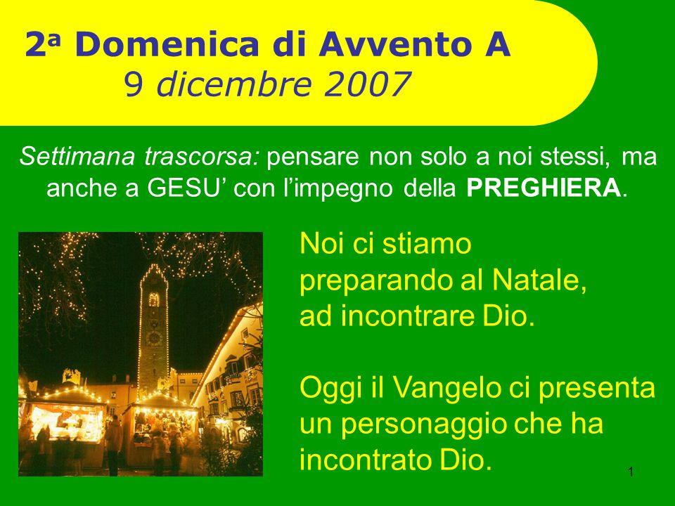 1 2 a Domenica di Avvento A 9 dicembre 2007 Noi ci stiamo preparando al Natale, ad incontrare Dio. Oggi il Vangelo ci presenta un personaggio che ha i