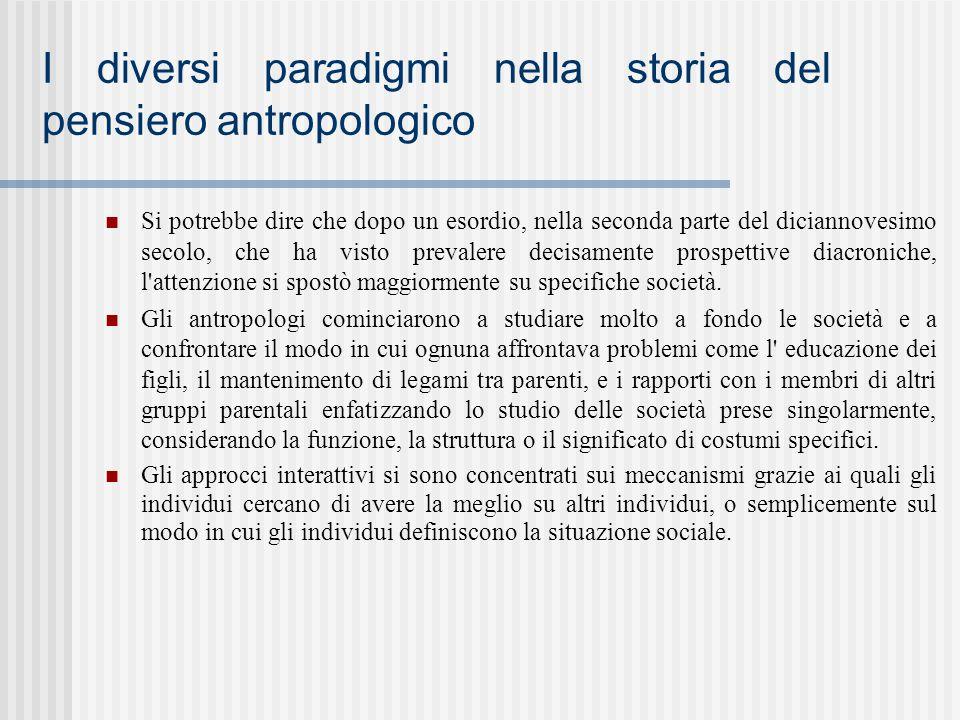 I diversi paradigmi nella storia del pensiero antropologico Si potrebbe dire che dopo un esordio, nella seconda parte del diciannovesimo secolo, che h