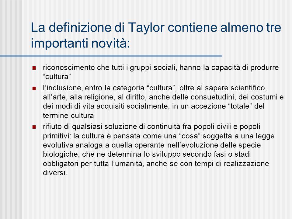 """La definizione di Taylor contiene almeno tre importanti novità: riconoscimento che tutti i gruppi sociali, hanno la capacità di produrre """"cultura"""" l'i"""