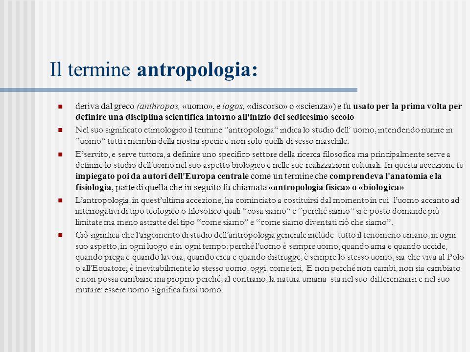Il termine antropologia: deriva dal greco (anthropos, «uomo», e logos, «discorso» o «scienza») e fu usato per la prima volta per definire una discipli