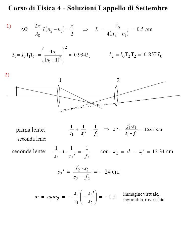 Corso di Fisica 4 - Soluzioni I appello di Settembre 1) seconda lene: 2) prima lente: seconda lente: immagine virtuale, ingrandita, rovesciata 1 2
