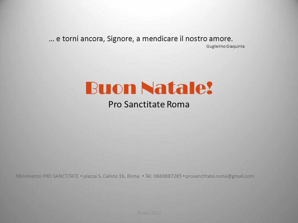 Buon Natale! Pro Sanctitate Roma Movimento PRO SANCTITATE ▪ piazza S. Calisto 16, Roma ▪ Tel. 0669887285 ▪ prosanctitate.roma@gmail.com Natale 2012 …