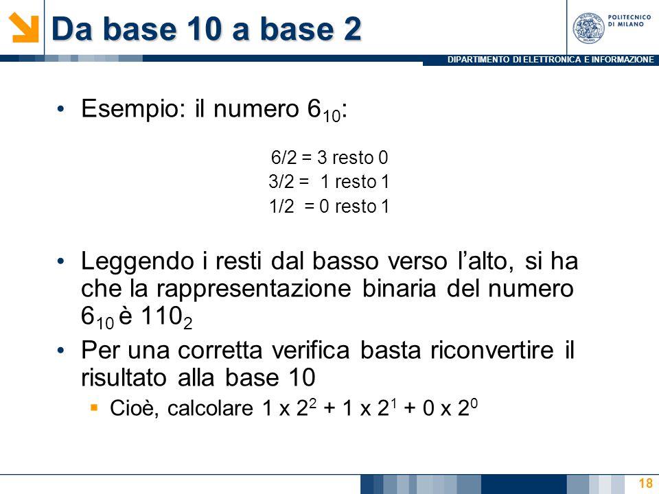 DIPARTIMENTO DI ELETTRONICA E INFORMAZIONE Da base 10 a base 2 Esempio: il numero 6 10 : 6/2 = 3 resto 0 3/2 = 1 resto 1 1/2 = 0 resto 1 Leggendo i resti dal basso verso l'alto, si ha che la rappresentazione binaria del numero 6 10 è 110 2 Per una corretta verifica basta riconvertire il risultato alla base 10  Cioè, calcolare 1 x 2 2 + 1 x 2 1 + 0 x 2 0 18