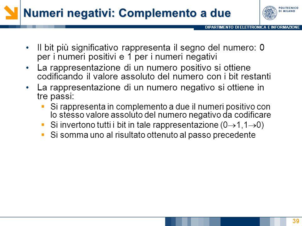DIPARTIMENTO DI ELETTRONICA E INFORMAZIONE Numeri negativi: Complemento a due Il bit più significativo rappresenta il segno del numero: 0 per i numeri positivi e 1 per i numeri negativi La rappresentazione di un numero positivo si ottiene codificando il valore assoluto del numero con i bit restanti La rappresentazione di un numero negativo si ottiene in tre passi:  Si rappresenta in complemento a due il numeri positivo con lo stesso valore assoluto del numero negativo da codificare  Si invertono tutti i bit in tale rappresentazione (0  1,1  0)  Si somma uno al risultato ottenuto al passo precedente 39