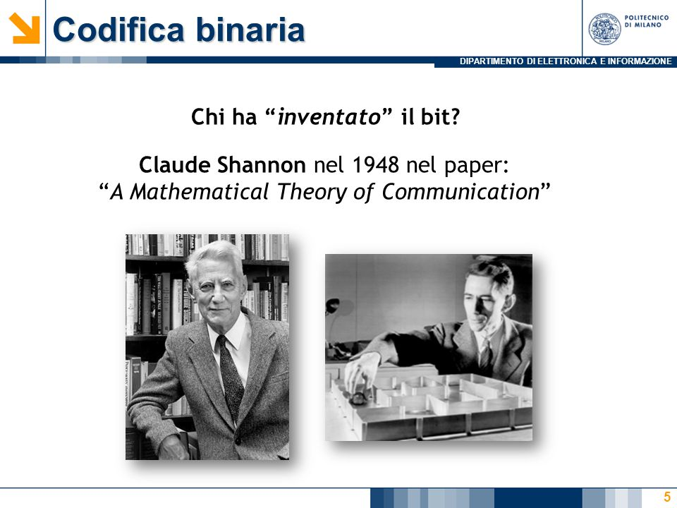 DIPARTIMENTO DI ELETTRONICA E INFORMAZIONE Codifica binaria 5 Claude Shannon nel 1948 nel paper: A Mathematical Theory of Communication Chi ha inventato il bit?