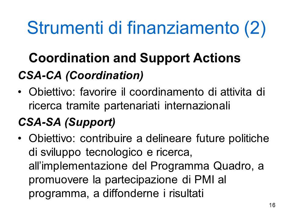 16 Strumenti di finanziamento (2) Coordination and Support Actions CSA-CA (Coordination) Obiettivo: favorire il coordinamento di attivita di ricerca tramite partenariati internazionali CSA-SA (Support) Obiettivo: contribuire a delineare future politiche di sviluppo tecnologico e ricerca, all'implementazione del Programma Quadro, a promuovere la partecipazione di PMI al programma, a diffonderne i risultati