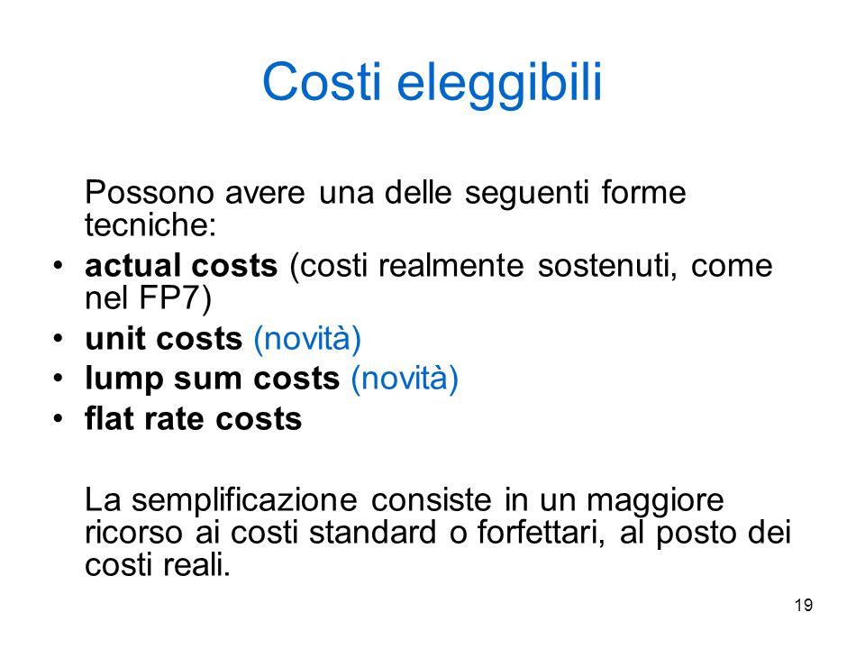 19 Costi eleggibili Possono avere una delle seguenti forme tecniche: actual costs (costi realmente sostenuti, come nel FP7) unit costs (novità) lump sum costs (novità) flat rate costs La semplificazione consiste in un maggiore ricorso ai costi standard o forfettari, al posto dei costi reali.