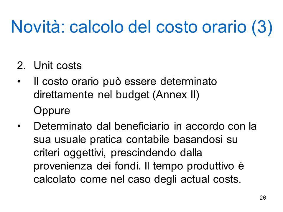 26 Novità: calcolo del costo orario (3) 2.Unit costs Il costo orario può essere determinato direttamente nel budget (Annex II) Oppure Determinato dal beneficiario in accordo con la sua usuale pratica contabile basandosi su criteri oggettivi, prescindendo dalla provenienza dei fondi.