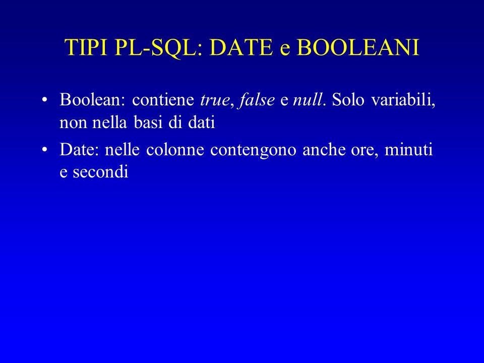 TIPI PL-SQL: DATE e BOOLEANI Boolean: contiene true, false e null. Solo variabili, non nella basi di dati Date: nelle colonne contengono anche ore, mi