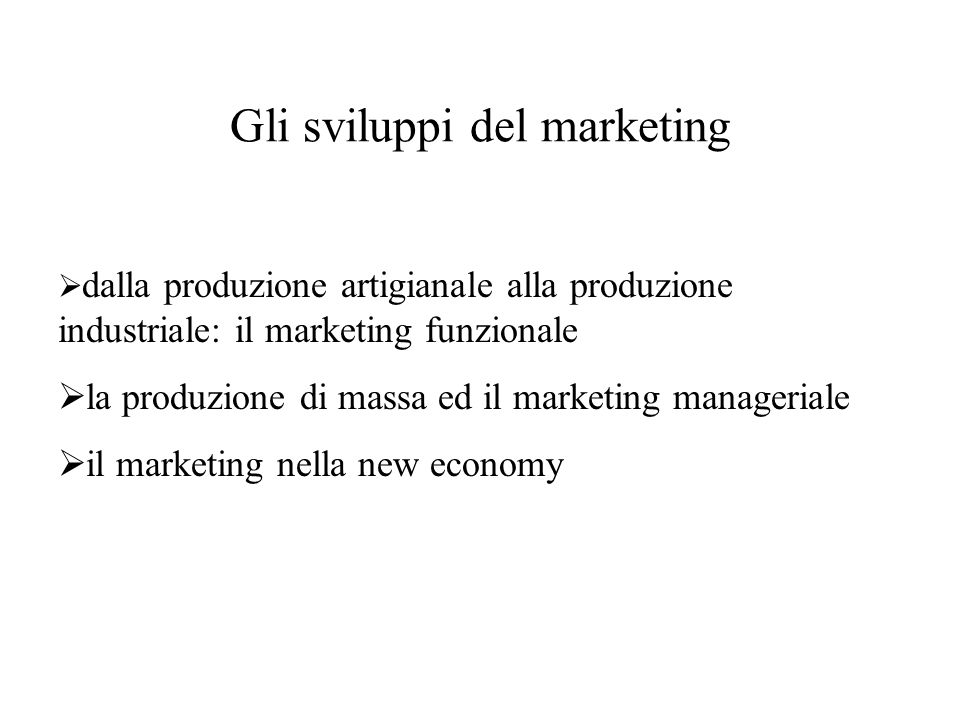 Gli sviluppi del marketing  dalla produzione artigianale alla produzione industriale: il marketing funzionale  la produzione di massa ed il marketing manageriale  il marketing nella new economy