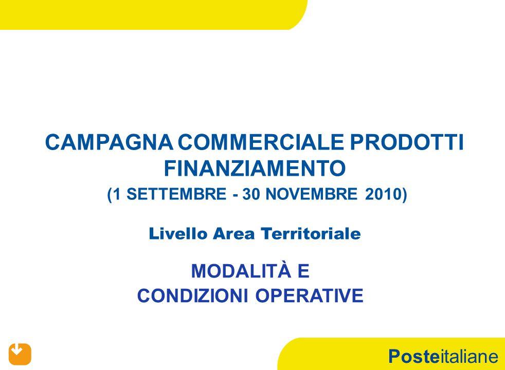 Posteitaliane CAMPAGNA COMMERCIALE PRODOTTI FINANZIAMENTO (1 SETTEMBRE - 30 NOVEMBRE 2010) Livello Area Territoriale MODALITÀ E CONDIZIONI OPERATIVE
