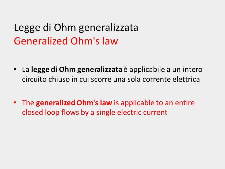 Legge di Ohm generalizzata Generalized Ohm s law La legge di Ohm generalizzata è applicabile a un intero circuito chiuso in cui scorre una sola corrente elettrica The generalized Ohm s law is applicable to an entire closed loop flows by a single electric current