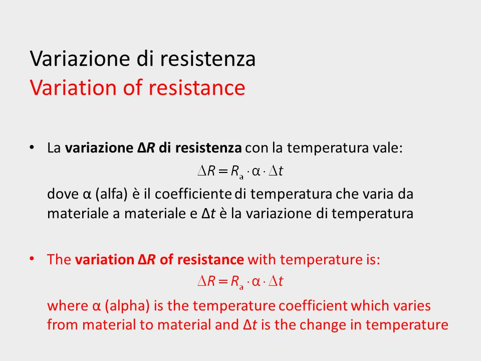 Variazione di resistenza Variation of resistance La variazione ΔR di resistenza con la temperatura vale: dove α (alfa) è il coefficiente di temperatura che varia da materiale a materiale e Δt è la variazione di temperatura The variation ΔR of resistance with temperature is: where α (alpha) is the temperature coefficient which varies from material to material and Δt is the change in temperature