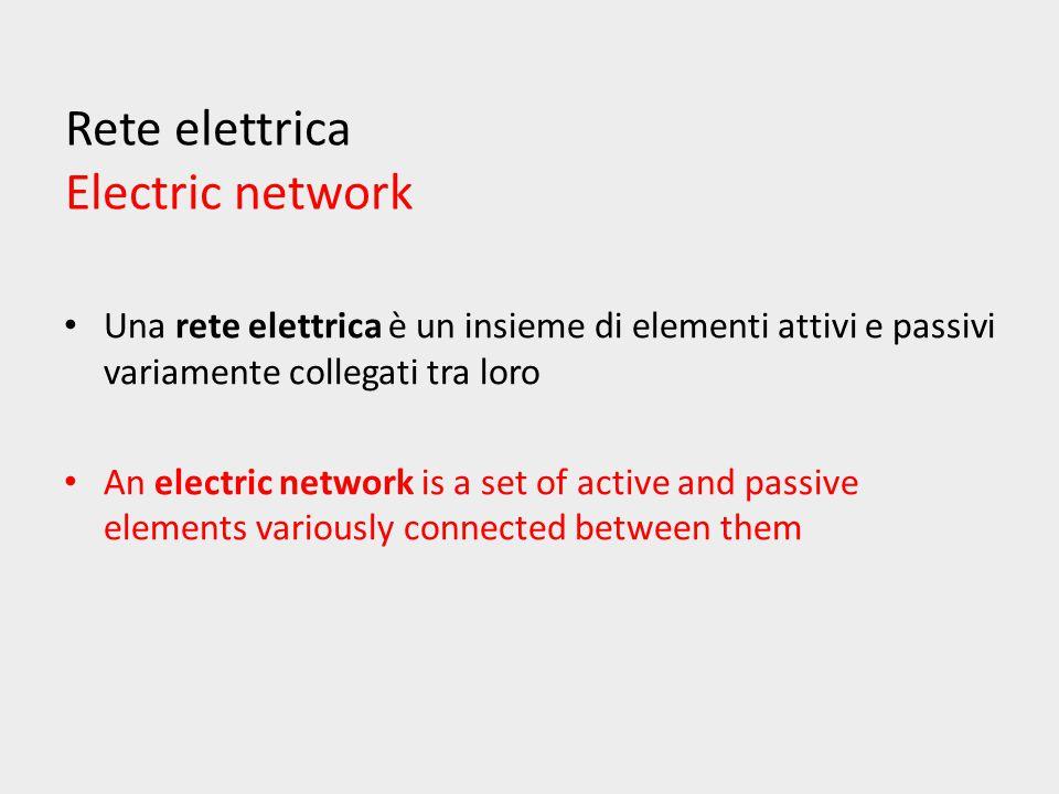 Rete elettrica Electric network Una rete elettrica è un insieme di elementi attivi e passivi variamente collegati tra loro An electric network is a set of active and passive elements variously connected between them