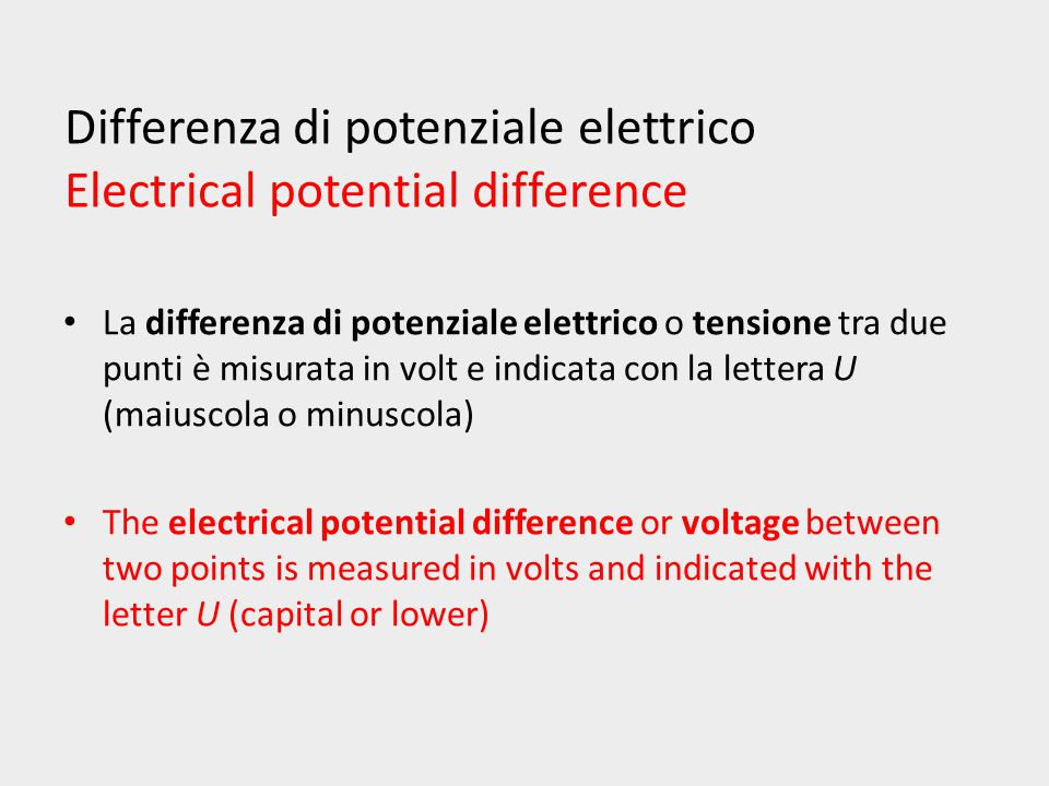 Differenza di potenziale elettrico Electrical potential difference La differenza di potenziale elettrico o tensione tra due punti è misurata in volt e indicata con la lettera U (maiuscola o minuscola) The electrical potential difference or voltage between two points is measured in volts and indicated with the letter U (capital or lower)