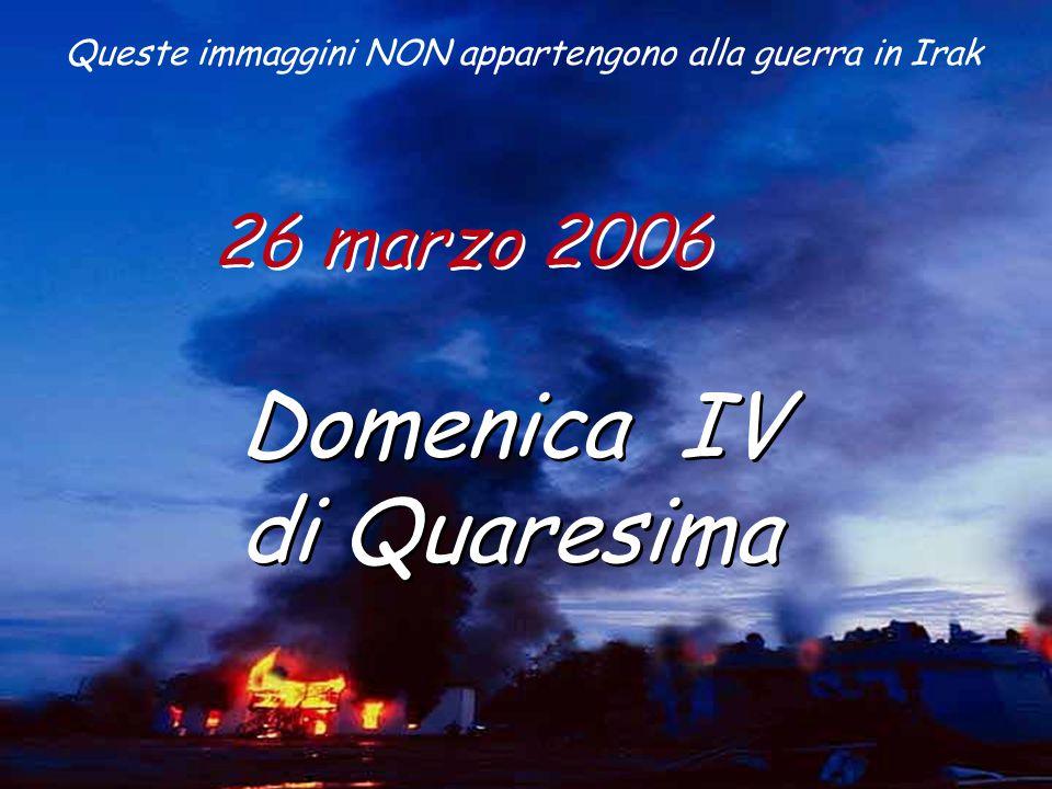 26 marzo 2006 Domenica IV di Quaresima Domenica IV di Quaresima Queste immaggini NON appartengono alla guerra in Irak