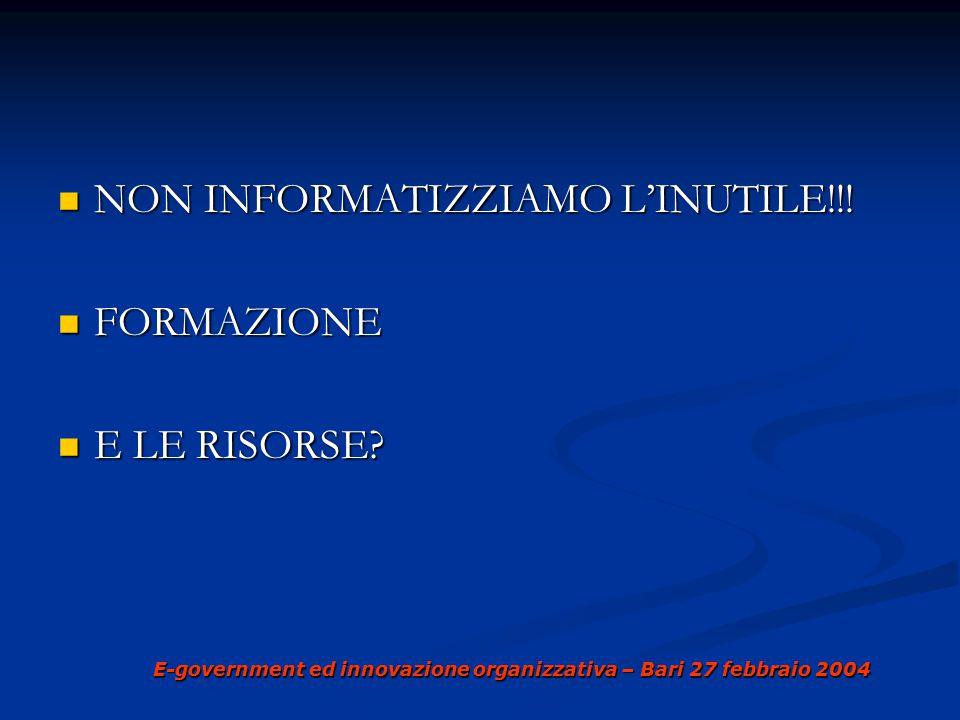 E-government ed innovazione organizzativa – Bari 27 febbraio 2004 NON INFORMATIZZIAMO L'INUTILE!!.