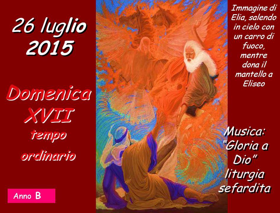 Anno B 26 luglio 2015 Domenica XVII tempo ordinario Musica: Gloria a Dio liturgia sefardita Immagine di Elia, salendo in cielo con un carro di fuoco, mentre dona il mantello a Eliseo