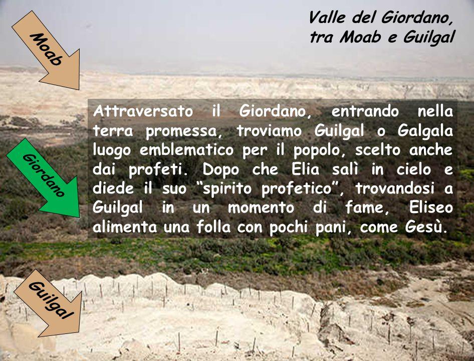Valle del Giordano, tra Moab e Guilgal Attraversato il Giordano, entrando nella terra promessa, troviamo Guilgal o Galgala luogo emblematico per il popolo, scelto anche dai profeti.