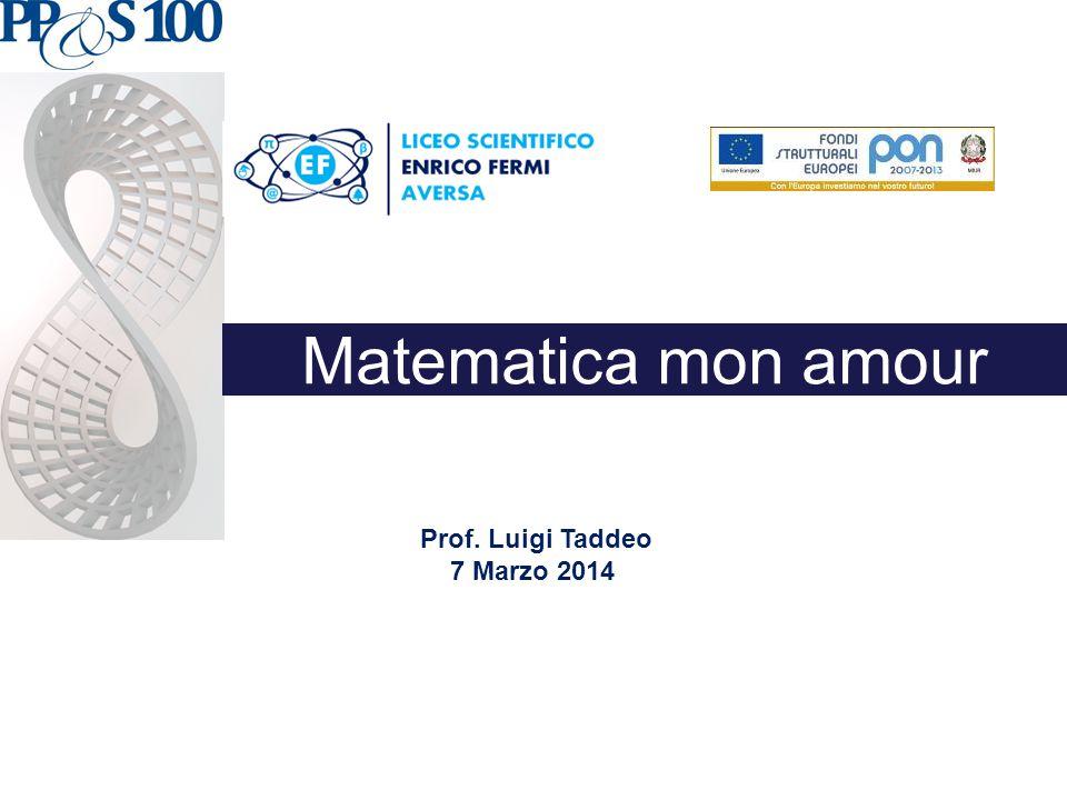 Matematica mon amour Prof. Luigi Taddeo 7 Marzo 2014