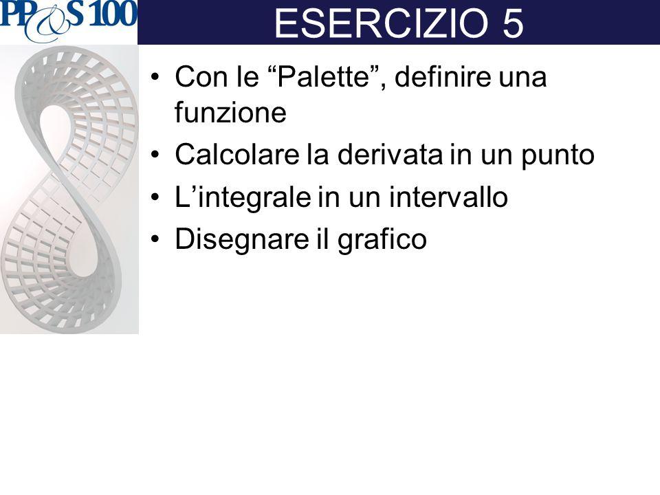 """ESERCIZIO 5 Con le """"Palette"""", definire una funzione Calcolare la derivata in un punto L'integrale in un intervallo Disegnare il grafico"""