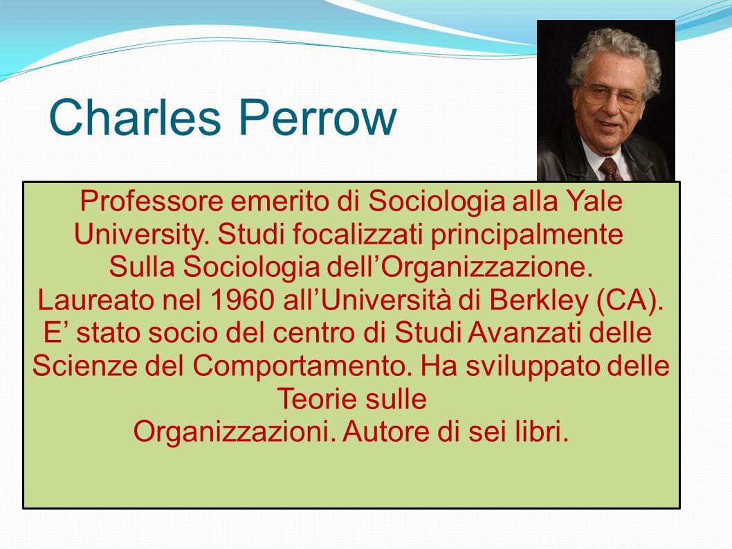 Charles Perrow Professore emerito di Sociologia alla Yale University. Studi focalizzati principalmente Sulla Sociologia dell'Organizzazione. Laureato