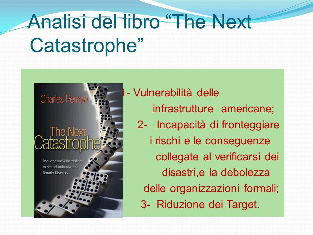 Analisi del libro The Next Catastrophe 1- Vulnerabilità delle infrastrutture americane; 2- Incapacità di fronteggiare i rischi e le conseguenze collegate al verificarsi dei disastri,e la debolezza delle organizzazioni formali; 3- Riduzione dei Target.