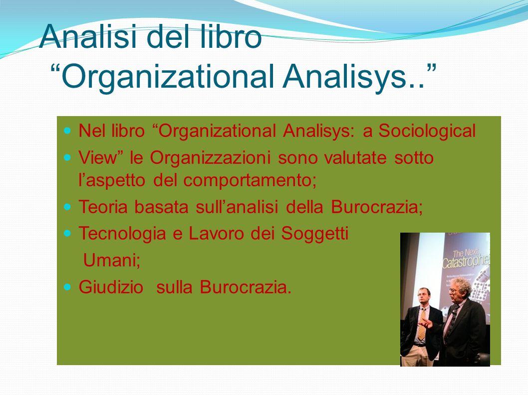 Analisi del libro Organizational Analisys.. Nel libro Organizational Analisys: a Sociological View le Organizzazioni sono valutate sotto l'aspetto del comportamento; Teoria basata sull'analisi della Burocrazia; Tecnologia e Lavoro dei Soggetti Umani; Giudizio sulla Burocrazia.