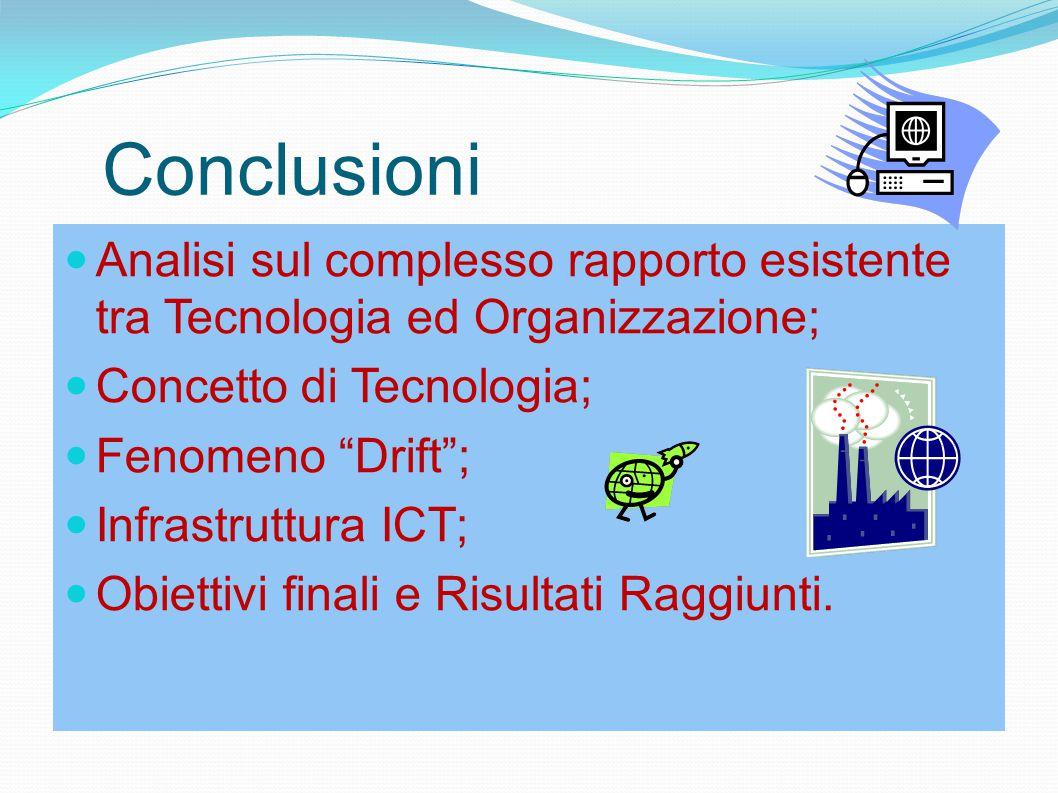 """Conclusioni Analisi sul complesso rapporto esistente tra Tecnologia ed Organizzazione; Concetto di Tecnologia; Fenomeno """"Drift""""; Infrastruttura ICT; O"""