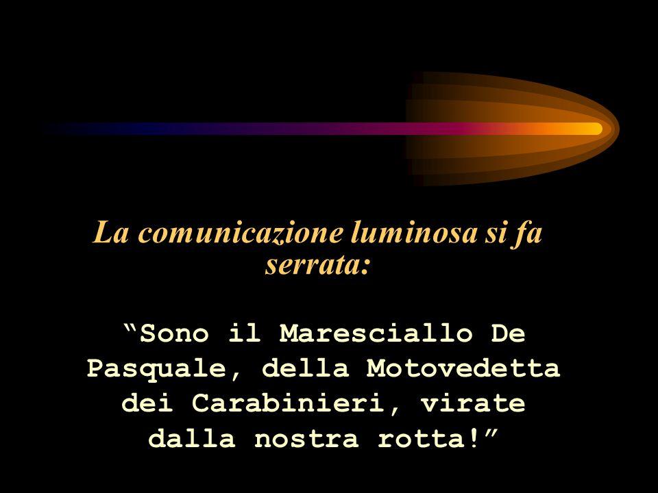 La comunicazione luminosa si fa serrata: Sono il Maresciallo De Pasquale, della Motovedetta dei Carabinieri, virate dalla nostra rotta!