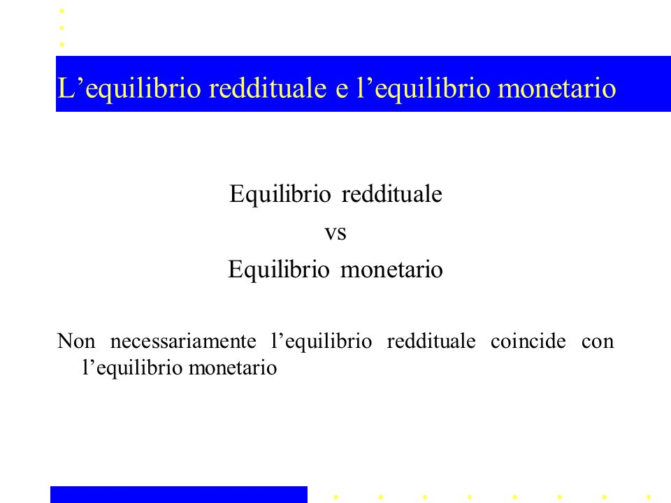 L'equilibrio reddituale e l'equilibrio monetario Equilibrio reddituale vs Equilibrio monetario Non necessariamente l'equilibrio reddituale coincide con l'equilibrio monetario