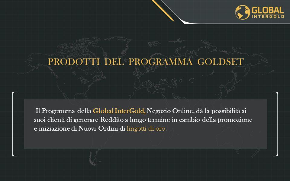 PRODOTTI DEL PROGRAMMA GOLDSET Il Programma della Global InterGold, Negozio Online, dà la possibilità ai suoi clienti di generare Reddito a lungo termine in cambio della promozione e iniziazione di Nuovi Ordini di lingotti di oro.