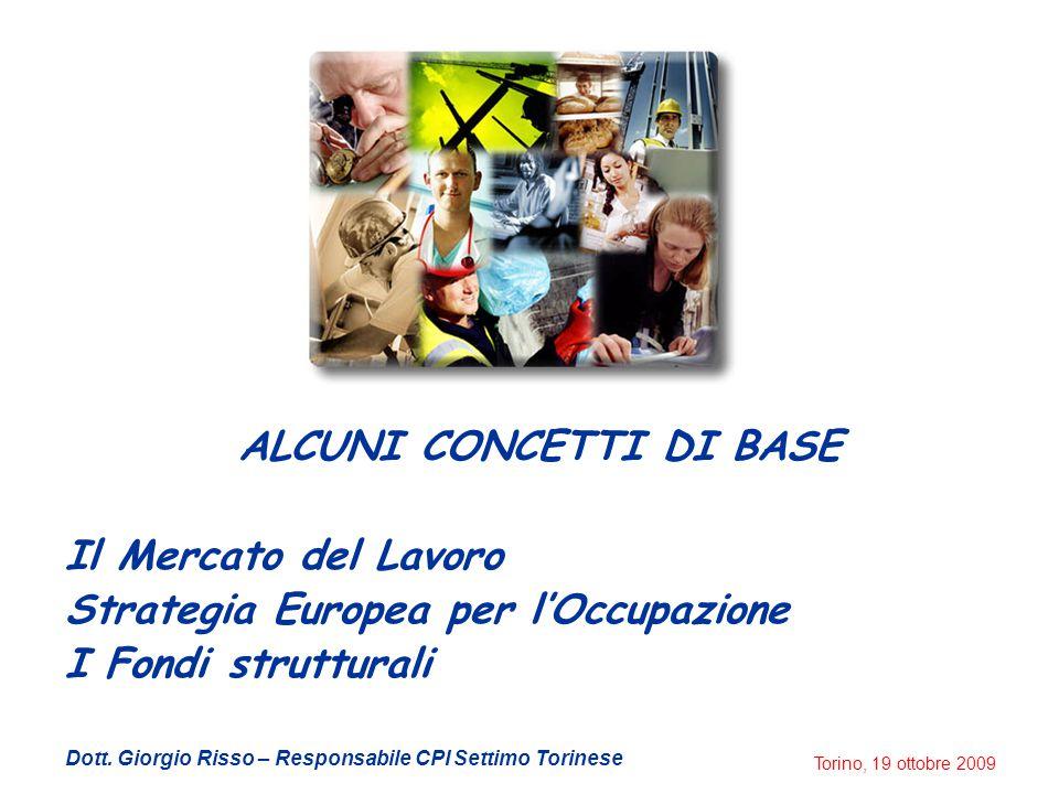 Torino, 19 ottobre 2009 ALCUNI CONCETTI DI BASE Il Mercato del Lavoro Strategia Europea per l'Occupazione I Fondi strutturali Dott.
