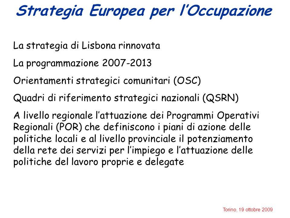 Torino, 19 ottobre 2009 Strategia Europea per l'Occupazione La strategia di Lisbona rinnovata La programmazione 2007-2013 Orientamenti strategici comunitari (OSC) Quadri di riferimento strategici nazionali (QSRN) A livello regionale l'attuazione dei Programmi Operativi Regionali (POR) che definiscono i piani di azione delle politiche locali e al livello provinciale il potenziamento della rete dei servizi per l'impiego e l'attuazione delle politiche del lavoro proprie e delegate
