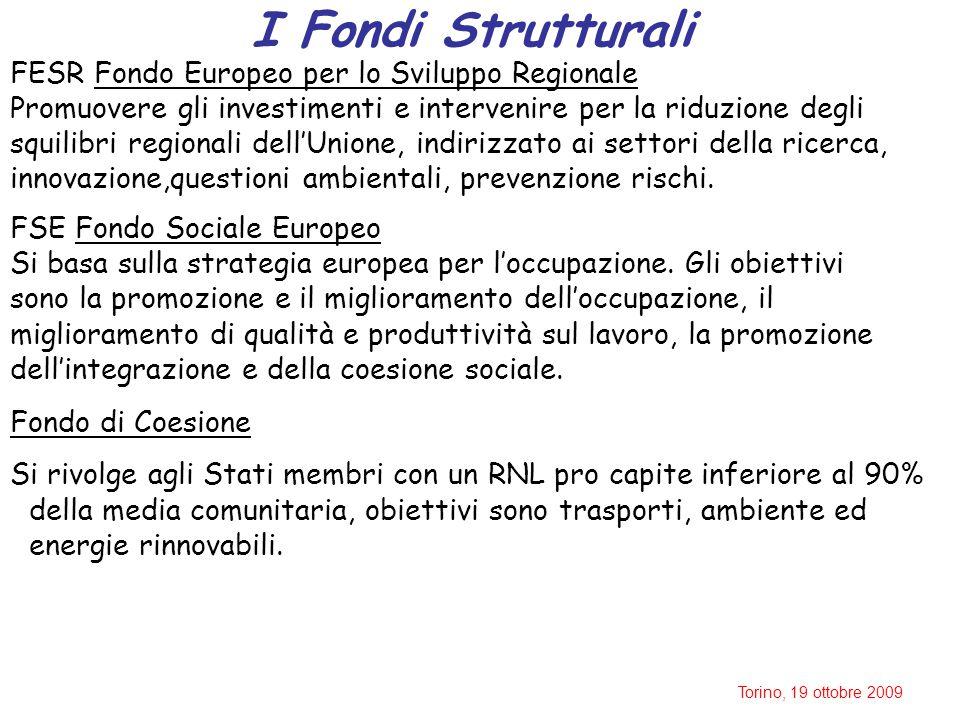 Torino, 19 ottobre 2009 I Fondi Strutturali FESR Fondo Europeo per lo Sviluppo Regionale Promuovere gli investimenti e intervenire per la riduzione degli squilibri regionali dell'Unione, indirizzato ai settori della ricerca, innovazione,questioni ambientali, prevenzione rischi.