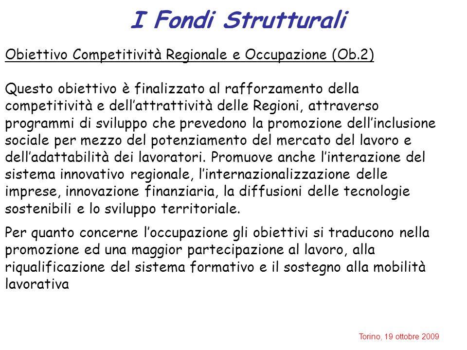 Torino, 19 ottobre 2009 I Fondi Strutturali Obiettivo Competitività Regionale e Occupazione (Ob.2) Questo obiettivo è finalizzato al rafforzamento della competitività e dell'attrattività delle Regioni, attraverso programmi di sviluppo che prevedono la promozione dell'inclusione sociale per mezzo del potenziamento del mercato del lavoro e dell'adattabilità dei lavoratori.