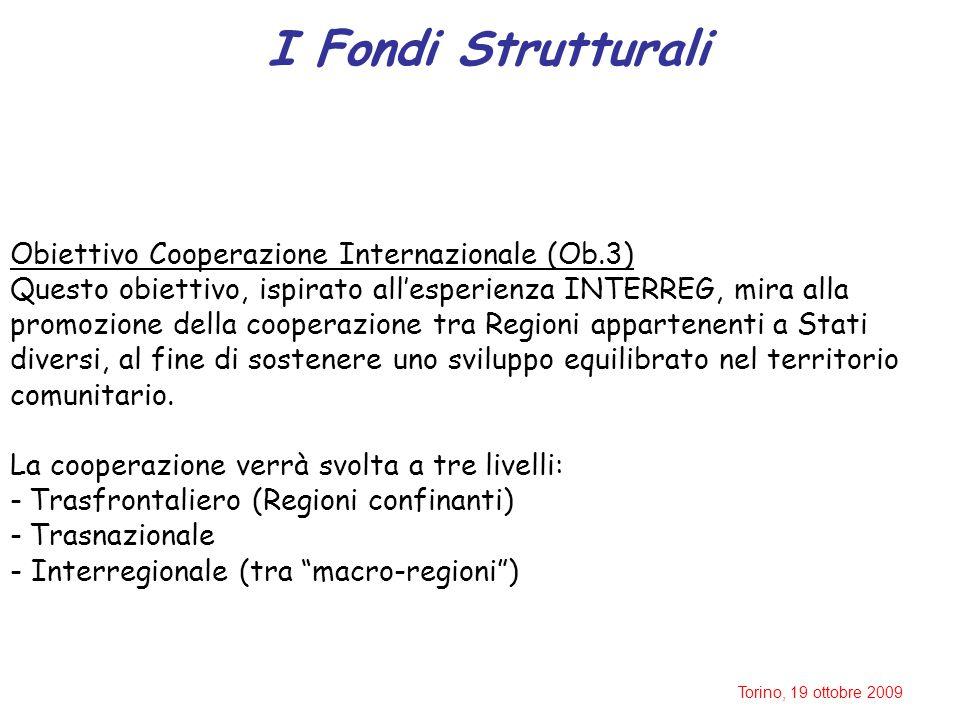 Torino, 19 ottobre 2009 I Fondi Strutturali Obiettivo Cooperazione Internazionale (Ob.3) Questo obiettivo, ispirato all'esperienza INTERREG, mira alla promozione della cooperazione tra Regioni appartenenti a Stati diversi, al fine di sostenere uno sviluppo equilibrato nel territorio comunitario.