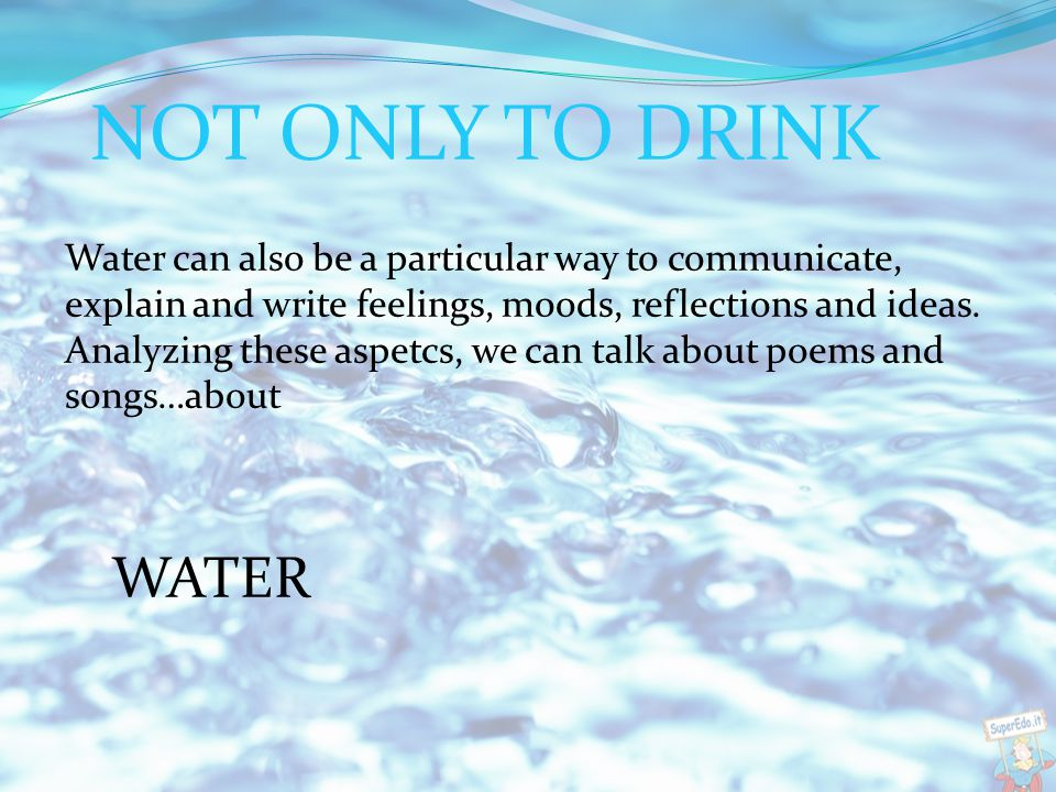 Water can also be a particular way to communicate, explain and write feelings, m0ods, reflections and ideas.