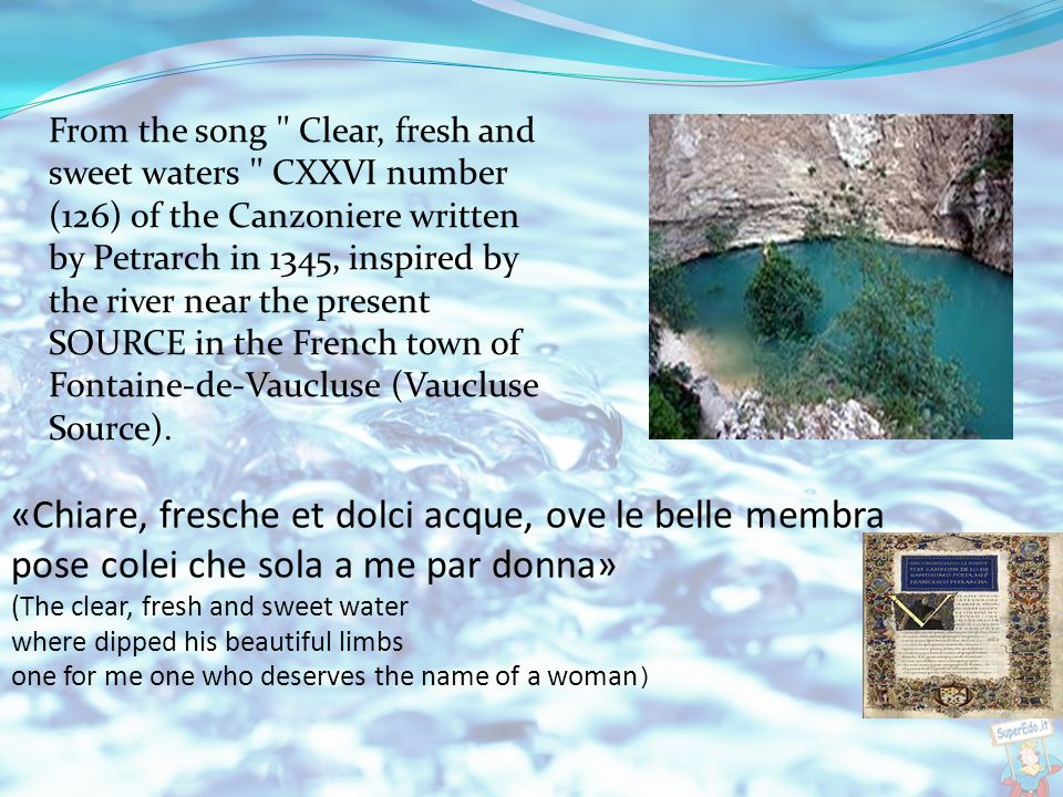 «Chiare, fresche et dolci acque, ove le belle membra pose colei che sola a me par donna» (The clear, fresh and sweet water where dipped his beautiful limbs one for me one who deserves the name of a woman ) From the song Clear, fresh and sweet waters CXXVI number (126) of the Canzoniere written by Petrarch in 1345, inspired by the river near the present SOURCE in the French town of Fontaine-de-Vaucluse (Vaucluse Source).