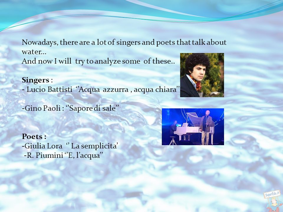 Nowadays, there are a lot of singers and poets that talk about water… And now I will try to analyze some of these..