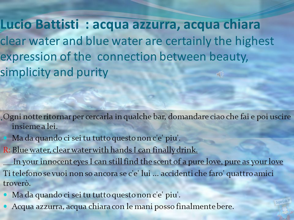 Nowadays, there are a lot of singers and poets that talk about water… And now I will try to analyze some of these.. Singers : - Lucio Battisti ''Acqua
