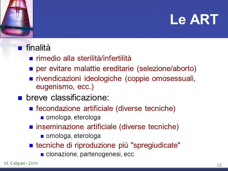 M. Calipari - 2010 12 Le ART finalità rimedio alla sterilità/infertilità per evitare malattie ereditarie (selezione/aborto) rivendicazioni ideologiche