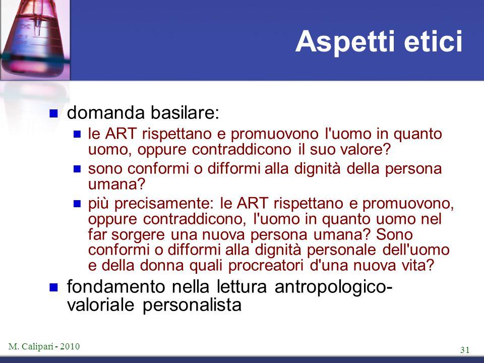 M. Calipari - 2010 31 Aspetti etici domanda basilare: le ART rispettano e promuovono l'uomo in quanto uomo, oppure contraddicono il suo valore? sono c