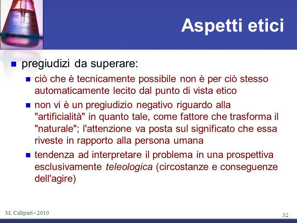 M. Calipari - 2010 32 Aspetti etici pregiudizi da superare: ciò che è tecnicamente possibile non è per ciò stesso automaticamente lecito dal punto di
