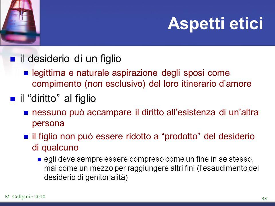 M. Calipari - 2010 33 Aspetti etici il desiderio di un figlio legittima e naturale aspirazione degli sposi come compimento (non esclusivo) del loro it